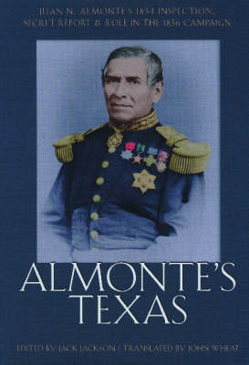 Almonte's Texas: Juan N. Almonte's 1834 Inspection, Secret Report, and Role in the 1836 Campaign (Hardback)