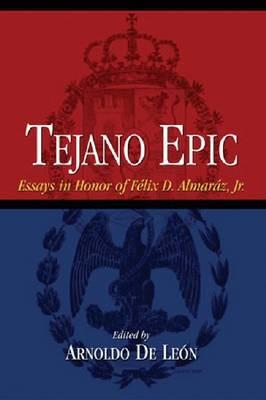 Tejano Epic: Essays in Honor of Felix D.Almaraz, Jr. (Paperback)