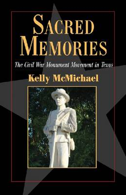 Sacred Memories: The Civil War Monument Movement in Texas (Paperback)