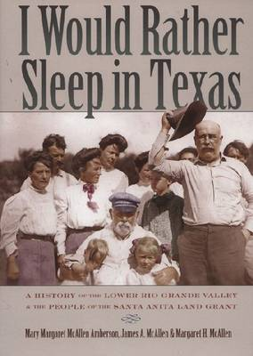 I Would Rather Sleep in Texas: A History of the Lower Rio Grande Valley  and the People of the Santa Anita Land Grant (Paperback)