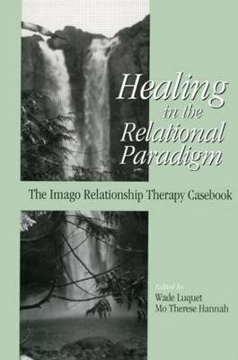 Healing in the Relational Paradigm: The Imago Relationship Therapy Casebook (Hardback)