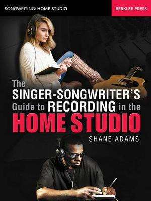 The Singer-Songwriter's Guide to Recording in the Home Studio - Songwriting: Home Studio (Paperback)