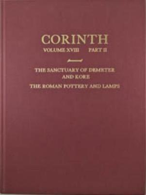 The Sanctuary of Demeter and Kore: The Roman Pottery and Lamps - Corinth XVIII.2 (Hardback)
