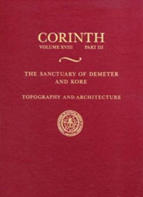 The Sanctuary of Demeter and Kore: Topography and Architecture - Corinth 18.3 (Hardback)