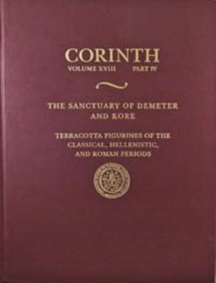 The Sanctuary of Demeter and Kore: Terracotta Figurines of the Classical, Hellenistic, and Roman Periods - Corinth 18.4 (Hardback)