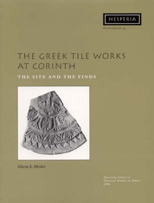 The Greek Tile Works at Corinth: The Site and the Finds - Hesperia Supplement 35 (Paperback)