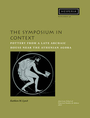 The Symposium in Context: Pottery from a Late Archaic House near the Athenian Agora - Hesperia Supplement 46 (Paperback)