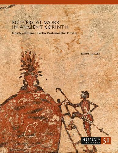 Potters at Work in Ancient Corinth: Industry, Religion, and the Penteskouphia Pinakes - Hesperia Supplement 51 (Paperback)