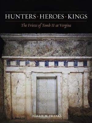 Hunters, Heroes, Kings: The Frieze of Tomb II at Vergina - Ancient Art and Architecture in Context 3 (Hardback)