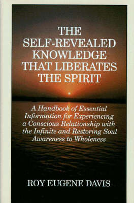Self-Revealed Knowledge That Liberates the Spirit: A Hand Book of Essential Information for Experiencing a Conscious Relationship with the Infinity and Restoring Soul Awareness to Wholeness (Paperback)