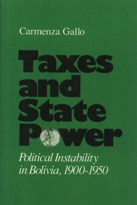 Taxes And State Power: Political Instability in Bolivia, 1900-1950 (Hardback)