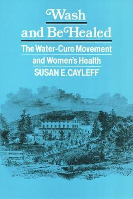Wash and Be Healed: The Water-Cure Movement and Women's Health - Health Society And Policy (Paperback)