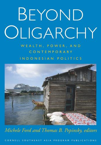 Beyond Oligarchy: Wealth, Power, and Contemporary Indonesian Politics (Hardback)