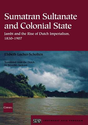 Sumatran Sultanate and Colonial State: Jambi and the Rise of Dutch Imperialism, 1830-1907 (Paperback)