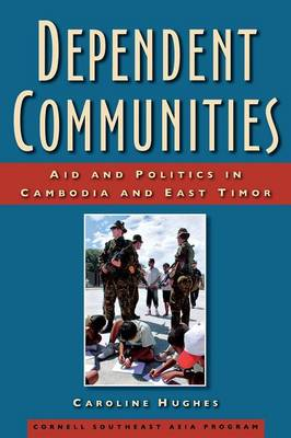 Dependent Communities: Aid and Politics in Cambodia and East Timor (Hardback)
