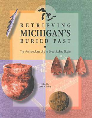 Retrieving Michigan's Buried Past: The Archaeology of the Great Lakes State (Paperback)