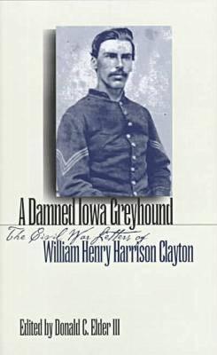 A Damned Iowa Greyhound: The Civil War Letters of William Henry Harrison Clayton (Hardback)