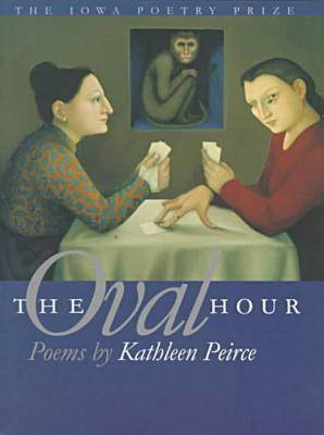 The Oval Hour: Poems by Kathleen Peirce - The Iowa Poetry Prize Series (Paperback)