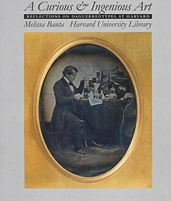 A Curious and Ingenious Art: Reflections on Daguerreotypes at Harvard (Hardback)