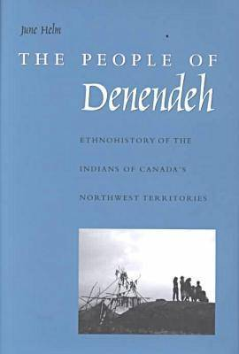 The People of Denendeh: Ethnohistory of the Indians of Canada's Northwest Territories (Hardback)