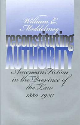 Reconstituting Authority: American Fiction in the Province of the Law, 1880-1920 (Hardback)