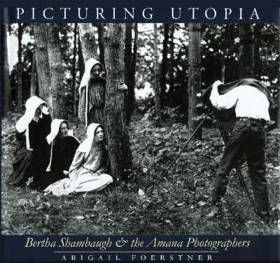 Picturing Utopia: Bertha Shambaugh and the Amana Photographers - A Bur Oak Book (Paperback)