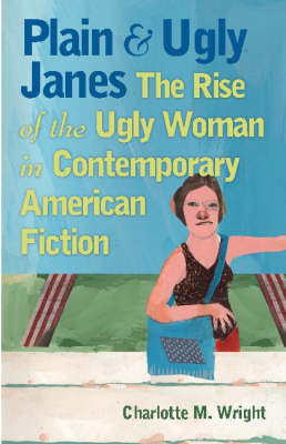 Plain and Ugly Janes: The Rise of the Ugly Woman in Contemporary American Fiction (Paperback)