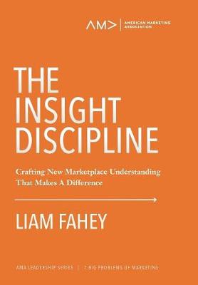 The Insight Discipline: Crafting New Marketplace Understanding That Makes A Difference - American Marketing Association Leadership Series: 4 (Hardback)