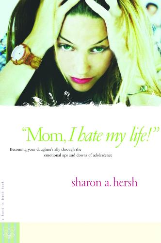 Mom, I Hate My Life!: Becoming your Daughter's Ally Thru Emotional Ups & Downs of Adolescence (Paperback)