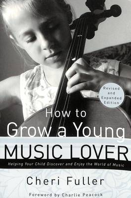 How to Grow a Young Music Lover (Revised & Expanded 2002): How to Grow a Young Music Lover: Helping your Child Discover and Enjoy the World of Music (Paperback)