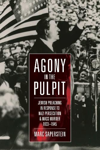 Agony in the Pulpit: Jewish Preaching in Response to Nazi Persecution and Mass Murder 1933-1945 (Hardback)