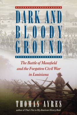 Dark and Bloody Ground: The Battle of Mansfield and the Forgotten Civil War of Louisiana (Hardback)