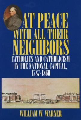 At Peace with All Their Neighbors: Catholics and Catholicism in the National Capital, 1787-1860 (Hardback)