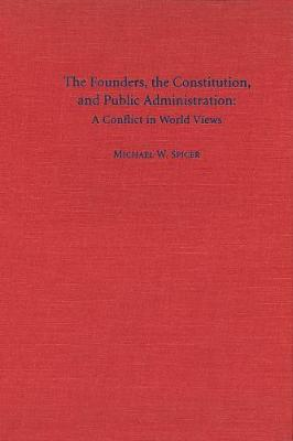 The Founders, the Constitution, and Public Administration: A Conflict in World Views (Hardback)