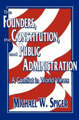 The Founders, the Constitution, and Public Administration: A Conflict in World Views (Paperback)