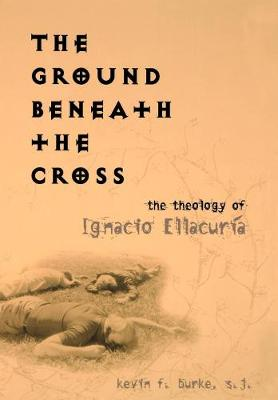 The Ground Beneath the Cross: The Theology of Ignacio Ellacuria - Moral Traditions series (Hardback)