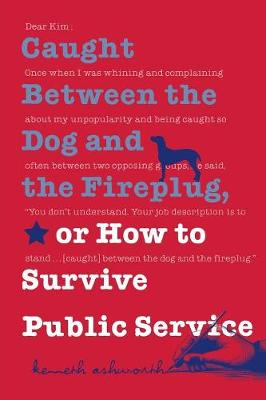 Caught Between the Dog and the Fireplug, or How to Survive Public Service - Texts and Teaching/Politics, Policy, Administration series (Paperback)