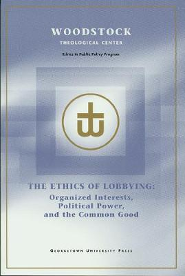 The Ethics of Lobbying: Organized Interests, Political Power, and the Common Good (Paperback)