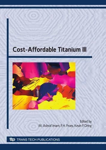 Cost-affordable Titanium III: Selected, Peer Reviewed Papers from the TMS 2010 Spring Symposium on Cost-affordable Titanium III - Key Engineering Materials v. 436 (Paperback)