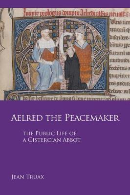 Aelred the Peacemaker: The Public Life of a Cistercian Abbot - Cistercian Studies 251 (Paperback)