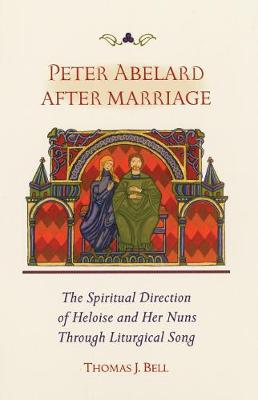 Peter Abelard After Marriage: The Spiritual Direction of Heloise and Her Nuns Through Liturgical Song (Paperback)