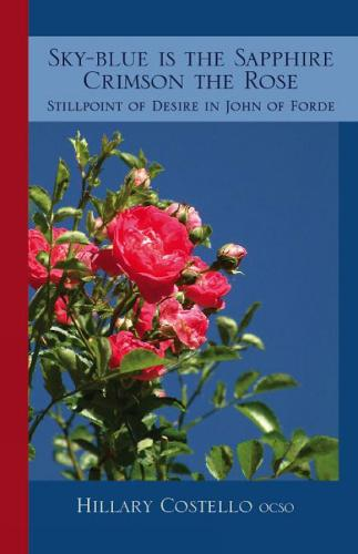 Sky-Blue Is The Sapphire, Crimson The Rose: Still Point of Desire in John of Forde - Cistercian Fathers 69 (Paperback)