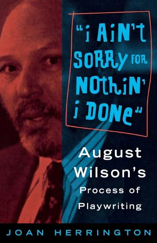 I Ain't Sorry for Nothin' I Done: August Wilson's Process of Playwriting (Paperback)