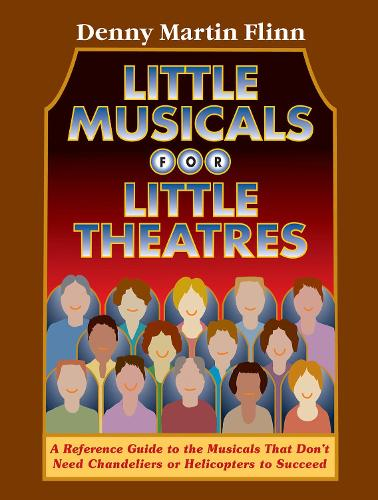 Little Musicals for Little Theatres: A Reference Guide to the Musicals That Don't Need Chandeliers or Helicopters to Succeed (Paperback)