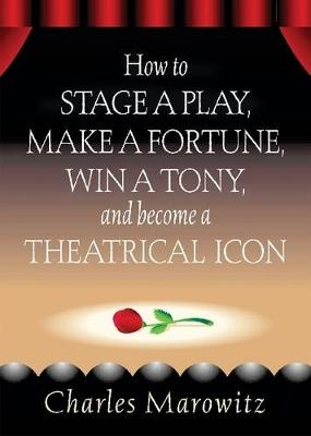 How to Stage a Play,Make a Fortune, Win a Tony, and Become a Theatrical Icon (Paperback)