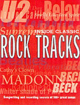 Inside Classic Rock Tracks: Songwriting and Recording Secrets of 100 Great Songs from 1960 to the Present Day (Paperback)