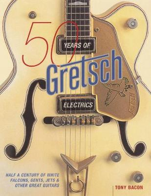 50 Years of Gretsch Electrics (Paperback)