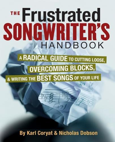 The Frustrated Songwriter's Handbook: A Radical Guide to Cutting Loose, Overcoming Blocks & Writing the Best Songs of Your Life (Paperback)