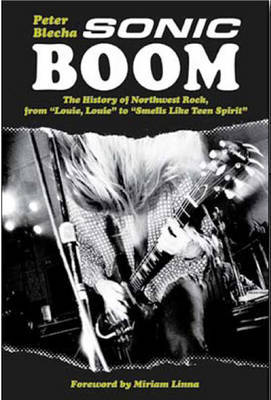 Peter Blecha: Sonic Boom - The History of Northwest Rock (Paperback)
