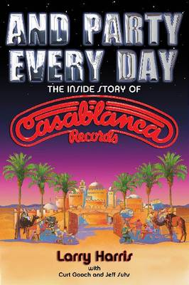 Larry Harris/Jeff Suhs/Curt Gooch: And Party Every Day - The Inside Story Of Casablanca Records (Paperback)